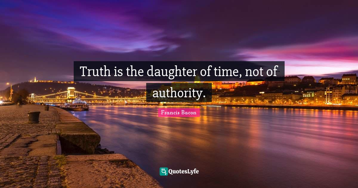 Francis Bacon Quotes: Truth is the daughter of time, not of authority.