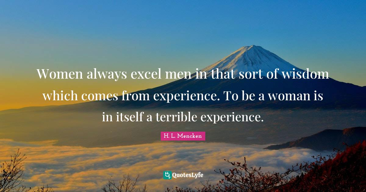 H. L. Mencken Quotes: Women always excel men in that sort of wisdom which comes from experience. To be a woman is in itself a terrible experience.