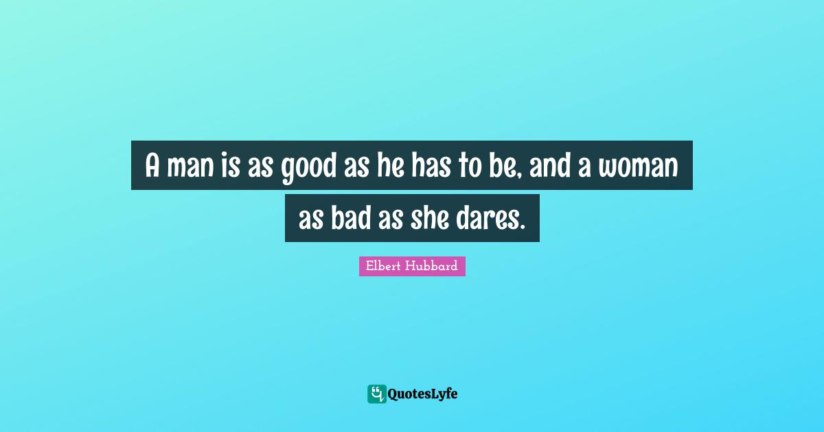 Elbert Hubbard Quotes: A man is as good as he has to be, and a woman as bad as she dares.