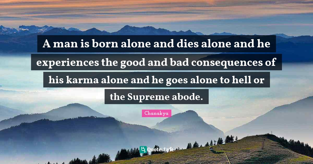 Chanakya Quotes: A man is born alone and dies alone and he experiences the good and bad consequences of his karma alone and he goes alone to hell or the Supreme abode.