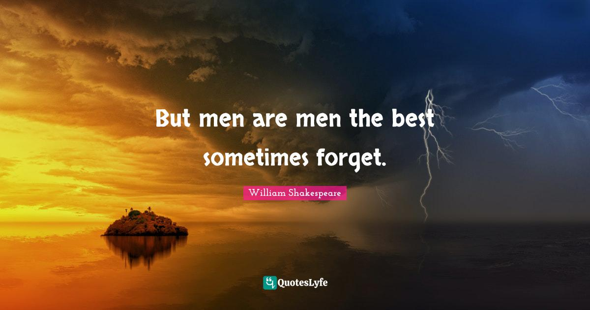 William Shakespeare Quotes: But men are men the best sometimes forget.