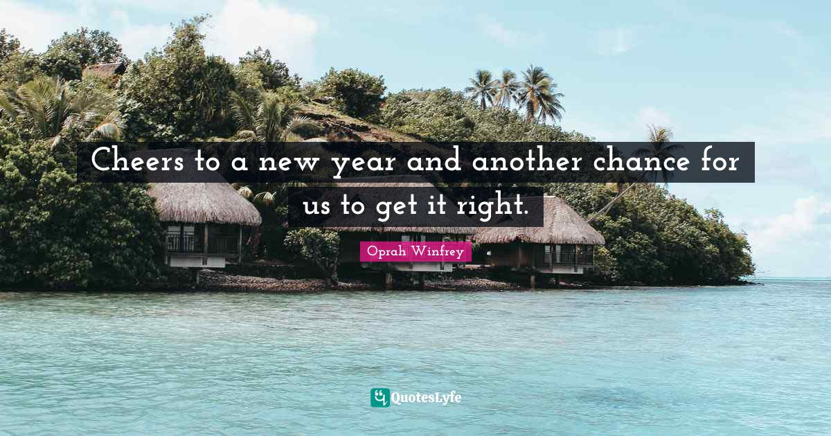 Oprah Winfrey Quotes: Cheers to a new year and another chance for us to get it right.