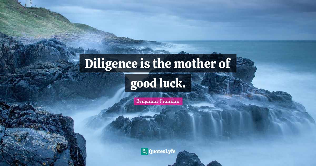Benjamin Franklin Quotes: Diligence is the mother of good luck.