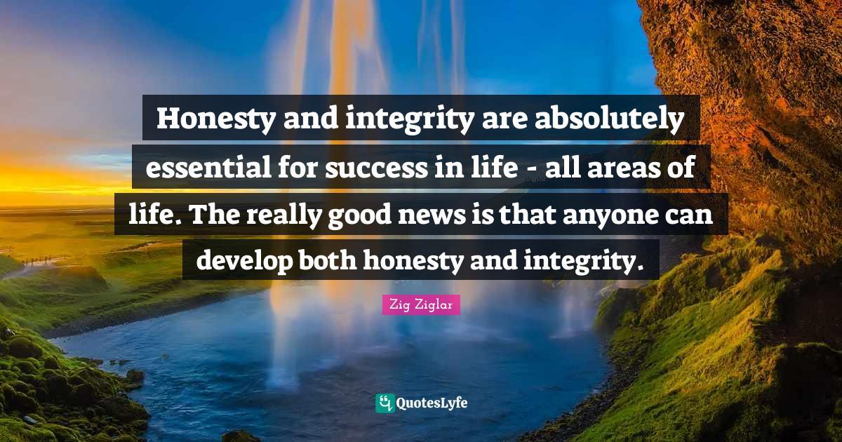 Zig Ziglar Quotes: Honesty and integrity are absolutely essential for success in life - all areas of life. The really good news is that anyone can develop both honesty and integrity.