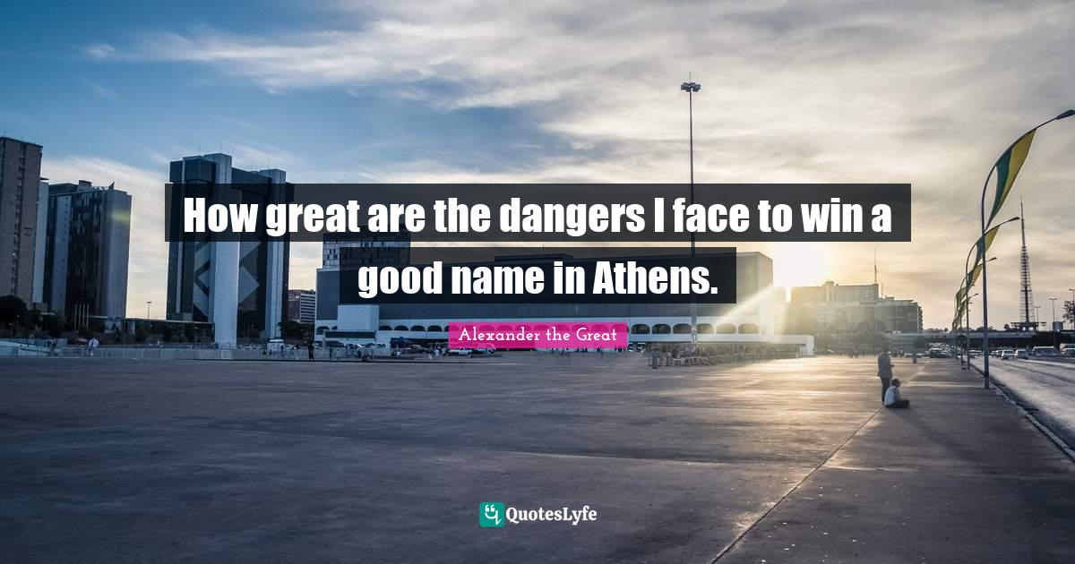 Alexander the Great Quotes: How great are the dangers I face to win a good name in Athens.