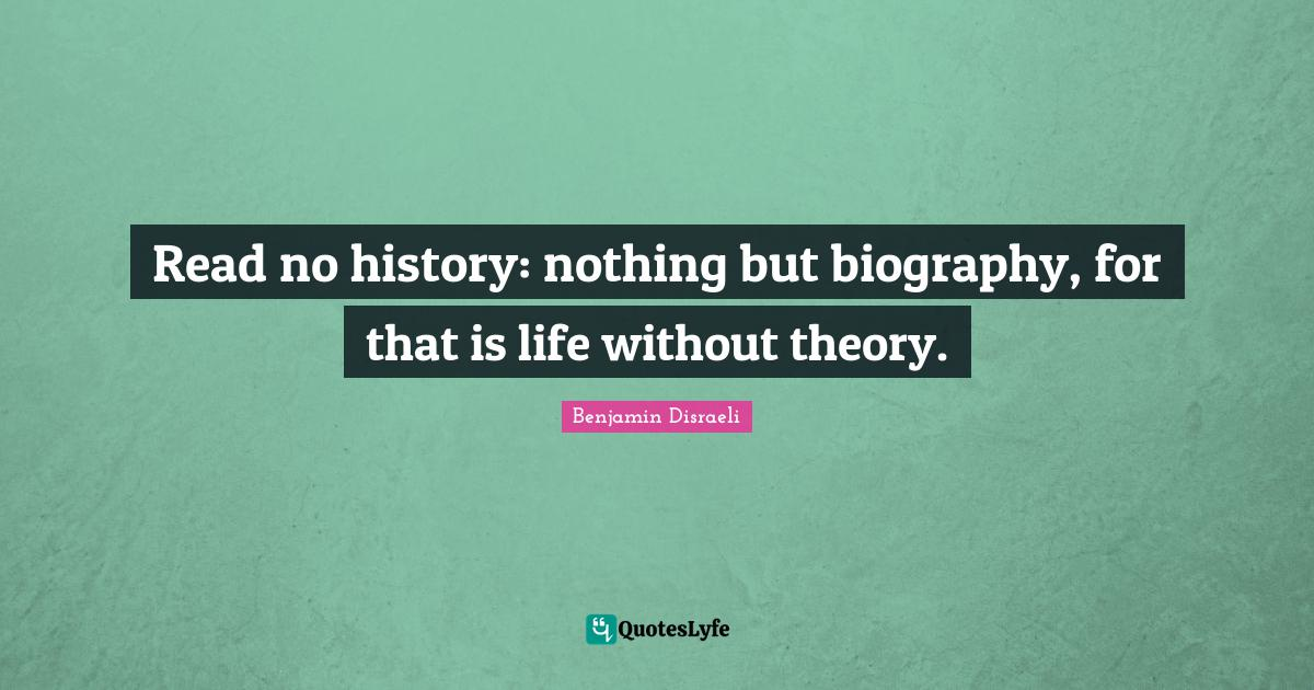 Benjamin Disraeli Quotes: Read no history: nothing but biography, for that is life without theory.