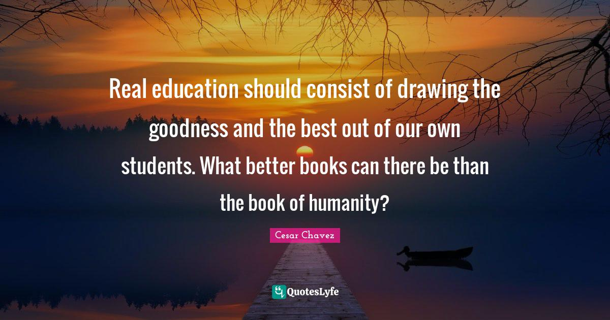 Cesar Chavez Quotes: Real education should consist of drawing the goodness and the best out of our own students. What better books can there be than the book of humanity?