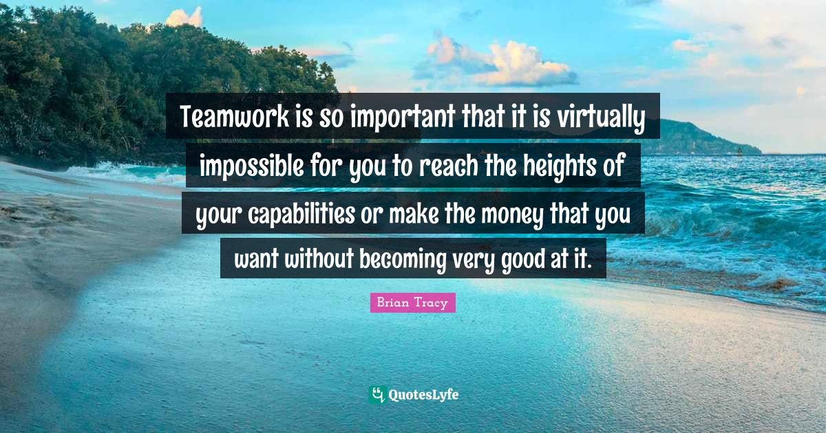Brian Tracy Quotes: Teamwork is so important that it is virtually impossible for you to reach the heights of your capabilities or make the money that you want without becoming very good at it.