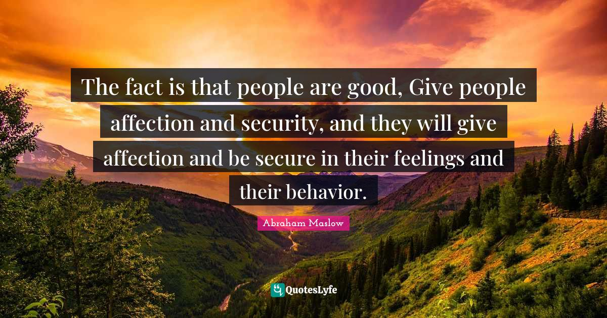 Abraham Maslow Quotes: The fact is that people are good, Give people affection and security, and they will give affection and be secure in their feelings and their behavior.