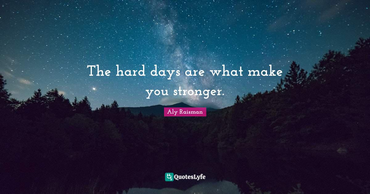Aly Raisman Quotes: The hard days are what make you stronger.