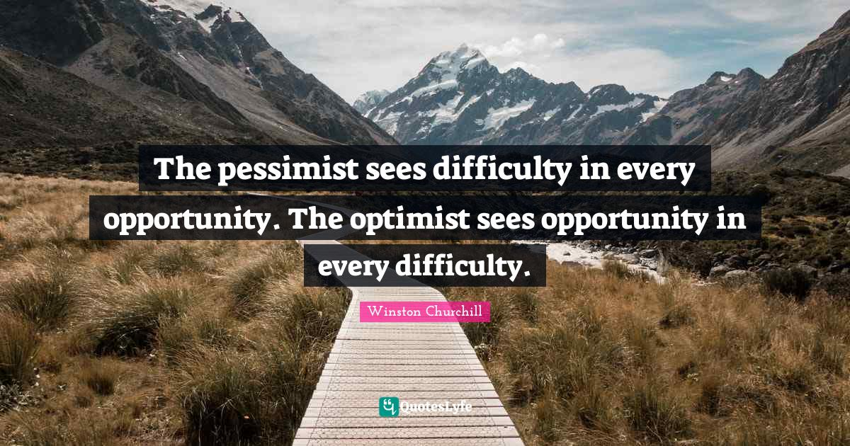 Winston Churchill Quotes: The pessimist sees difficulty in every opportunity. The optimist sees opportunity in every difficulty.