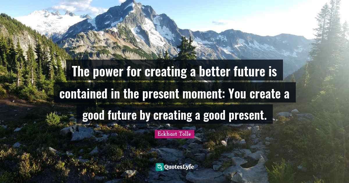 Eckhart Tolle Quotes: The power for creating a better future is contained in the present moment: You create a good future by creating a good present.