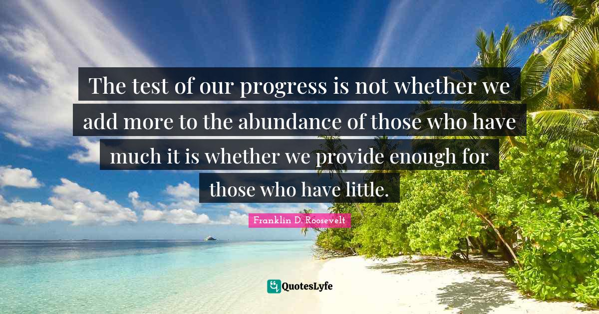 Franklin D. Roosevelt Quotes: The test of our progress is not whether we add more to the abundance of those who have much it is whether we provide enough for those who have little.