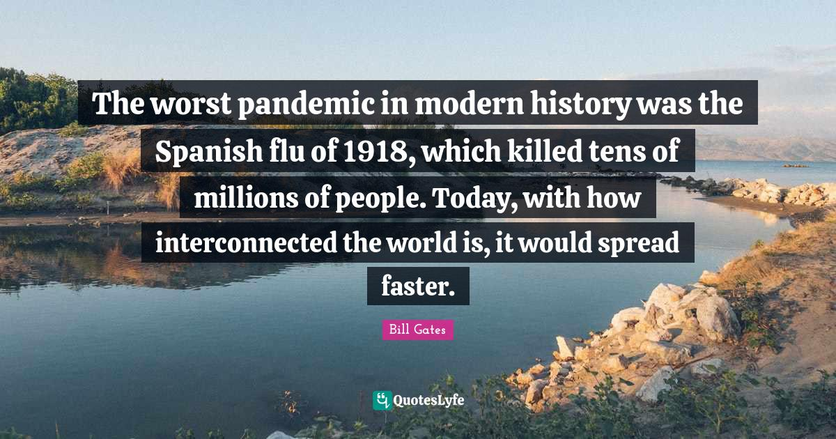 Bill Gates Quotes: The worst pandemic in modern history was the Spanish flu of 1918, which killed tens of millions of people. Today, with how interconnected the world is, it would spread faster.