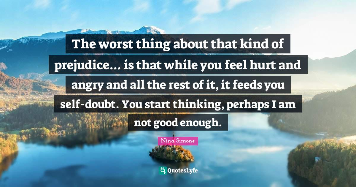 Nina Simone Quotes: The worst thing about that kind of prejudice... is that while you feel hurt and angry and all the rest of it, it feeds you self-doubt. You start thinking, perhaps I am not good enough.