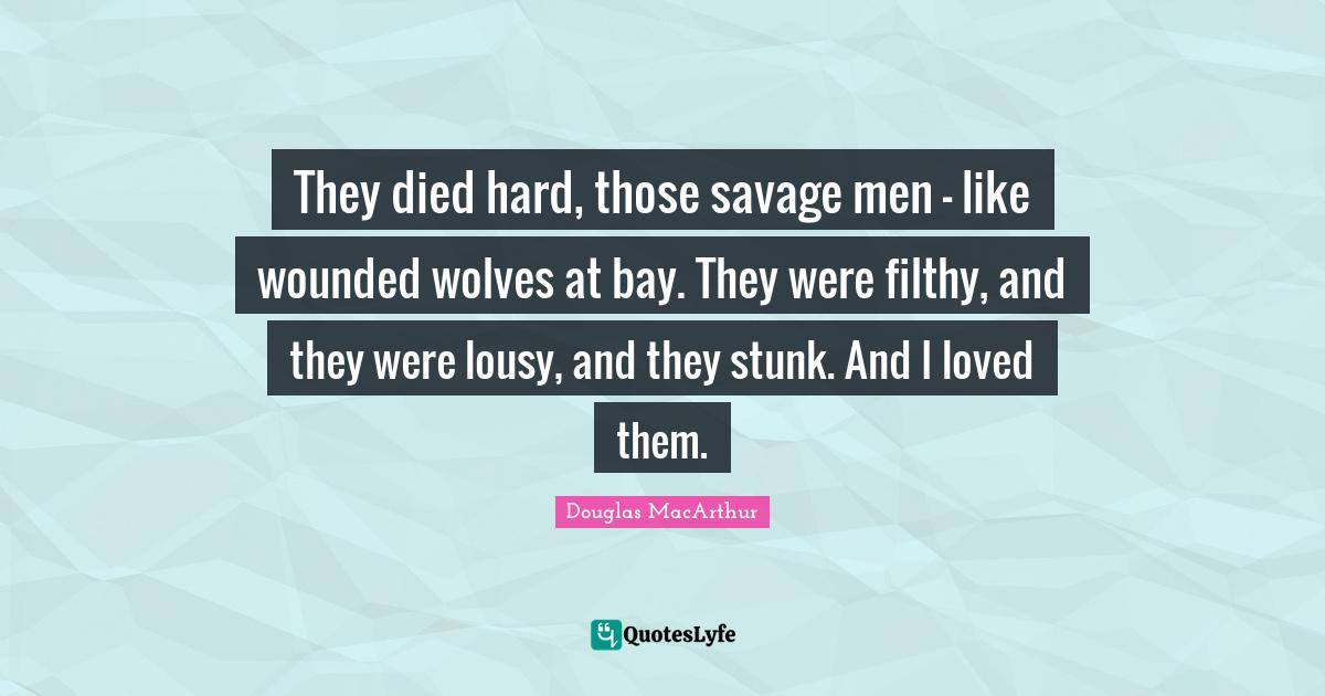 Douglas MacArthur Quotes: They died hard, those savage men - like wounded wolves at bay. They were filthy, and they were lousy, and they stunk. And I loved them.