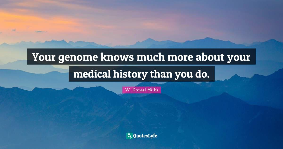 W. Daniel Hillis Quotes: Your genome knows much more about your medical history than you do.