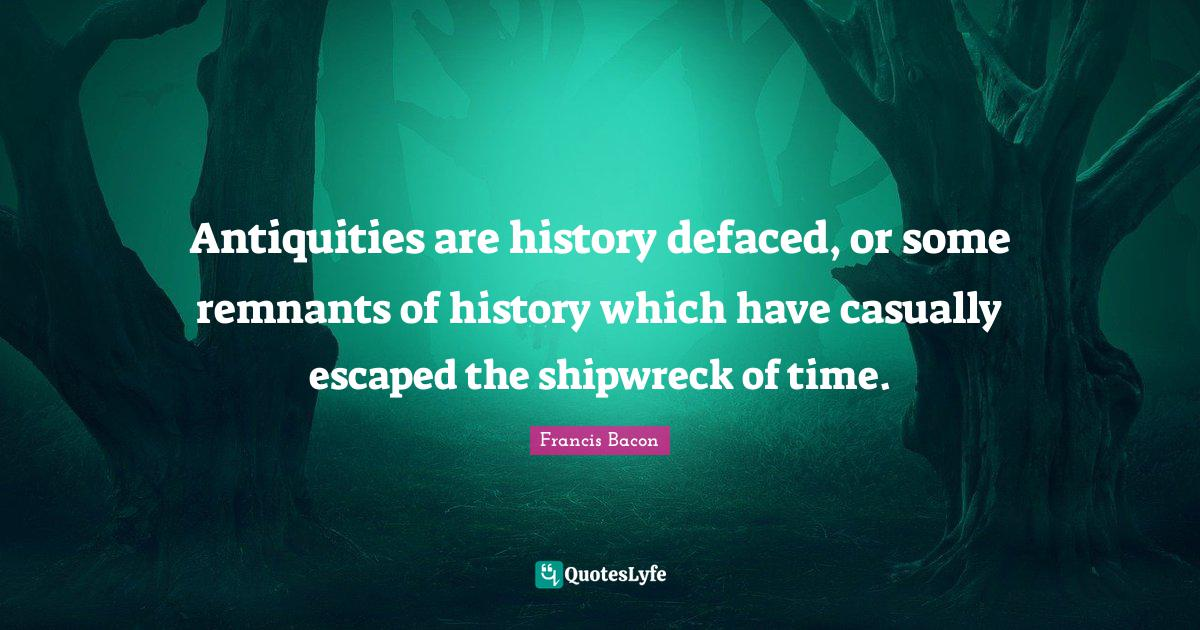 Francis Bacon Quotes: Antiquities are history defaced, or some remnants of history which have casually escaped the shipwreck of time.