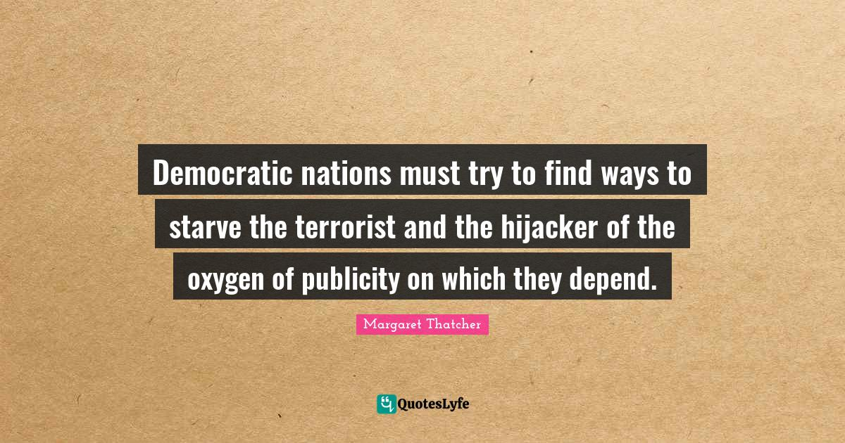 Margaret Thatcher Quotes: Democratic nations must try to find ways to starve the terrorist and the hijacker of the oxygen of publicity on which they depend.