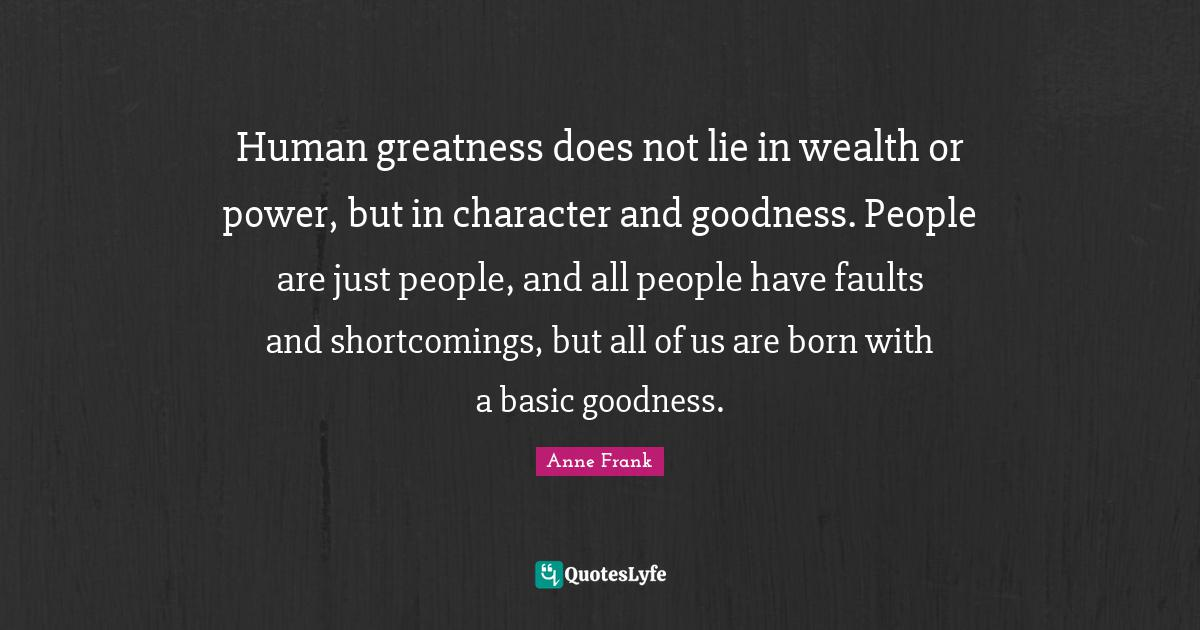 Anne Frank Quotes: Human greatness does not lie in wealth or power, but in character and goodness. People are just people, and all people have faults and shortcomings, but all of us are born with a basic goodness.