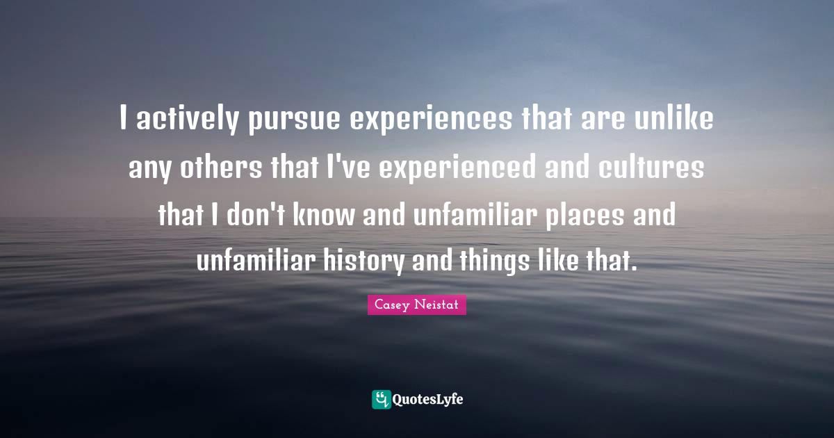 Casey Neistat Quotes: I actively pursue experiences that are unlike any others that I've experienced and cultures that I don't know and unfamiliar places and unfamiliar history and things like that.