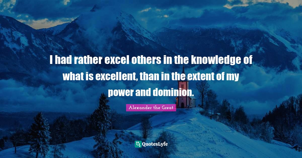 Alexander the Great Quotes: I had rather excel others in the knowledge of what is excellent, than in the extent of my power and dominion.