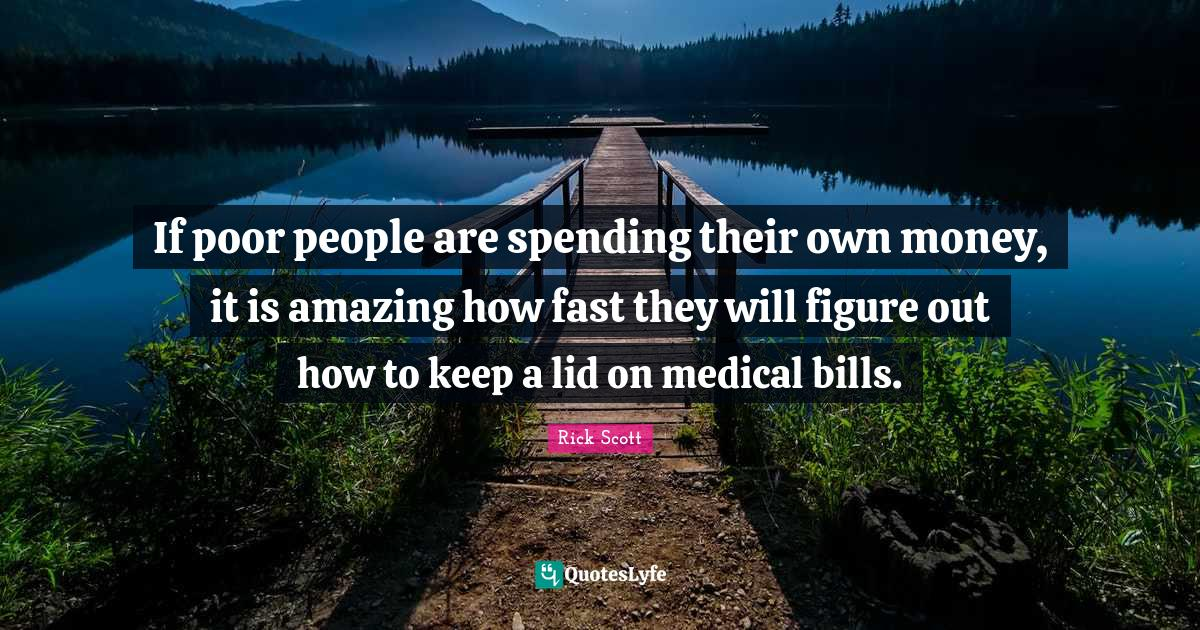 Rick Scott Quotes: If poor people are spending their own money, it is amazing how fast they will figure out how to keep a lid on medical bills.