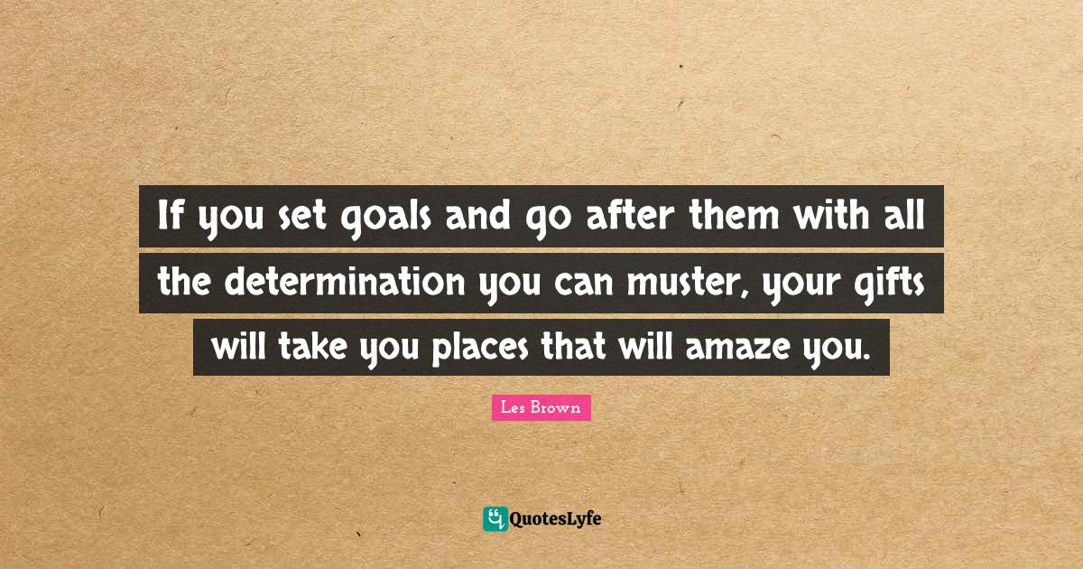 Les Brown Quotes: If you set goals and go after them with all the determination you can muster, your gifts will take you places that will amaze you.