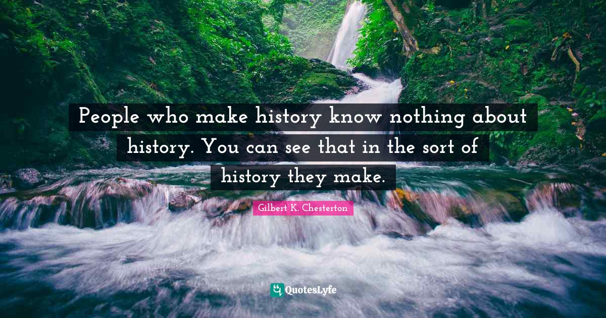 Gilbert K. Chesterton Quotes: People who make history know nothing about history. You can see that in the sort of history they make.
