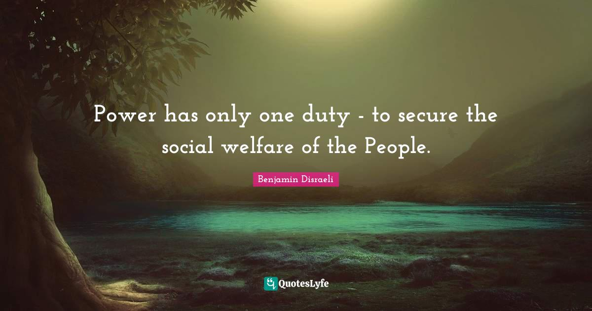 Benjamin Disraeli Quotes: Power has only one duty - to secure the social welfare of the People.