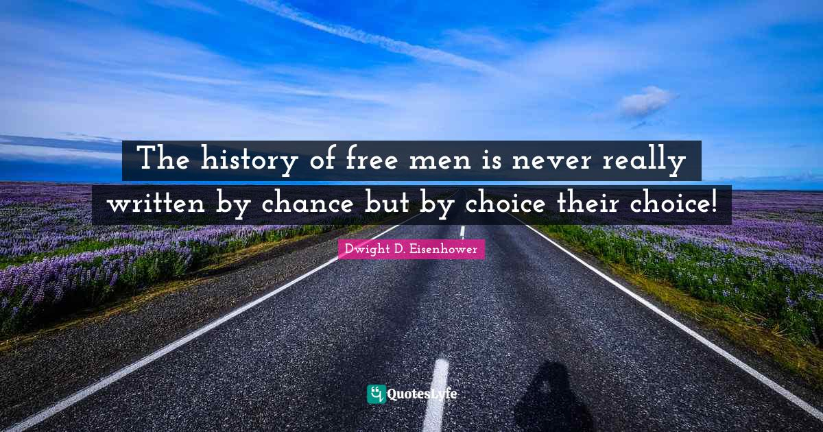 Dwight D. Eisenhower Quotes: The history of free men is never really written by chance but by choice their choice!