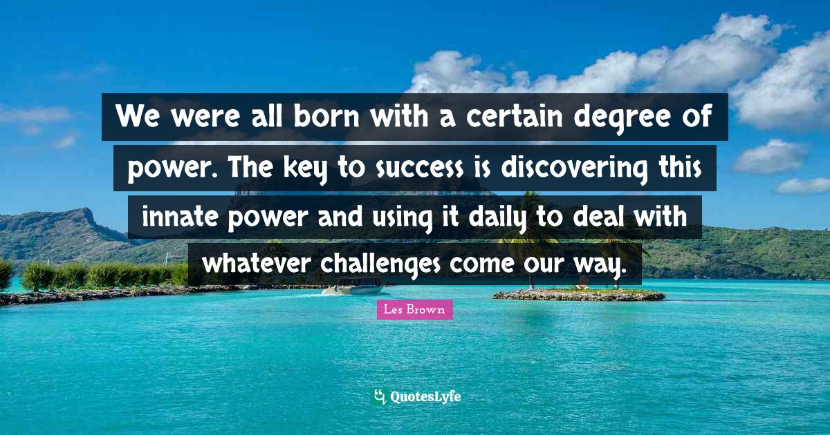 Les Brown Quotes: We were all born with a certain degree of power. The key to success is discovering this innate power and using it daily to deal with whatever challenges come our way.