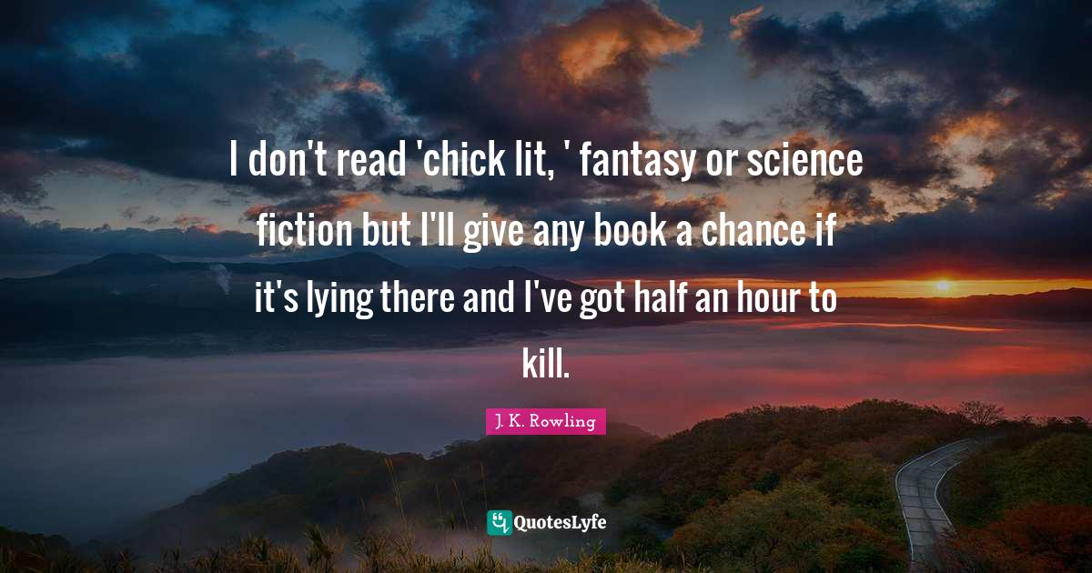 J. K. Rowling Quotes: I don't read 'chick lit, ' fantasy or science fiction but I'll give any book a chance if it's lying there and I've got half an hour to kill.