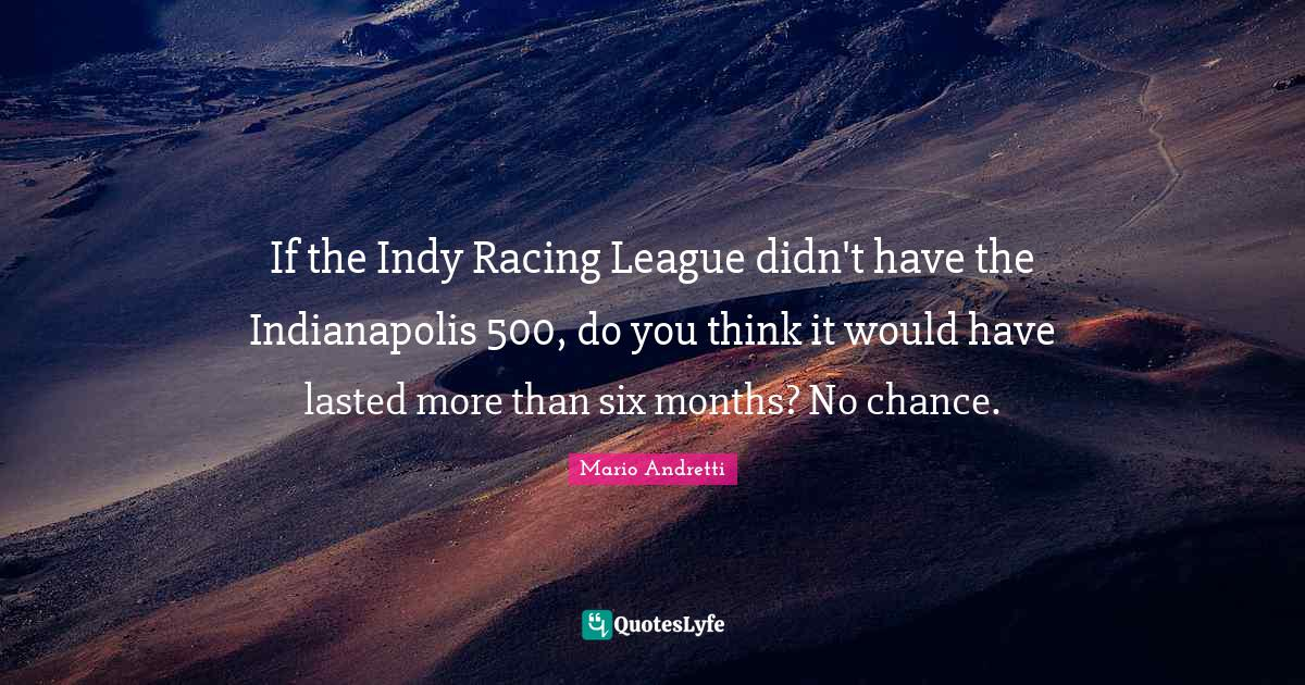 Mario Andretti Quotes: If the Indy Racing League didn't have the Indianapolis 500, do you think it would have lasted more than six months? No chance.