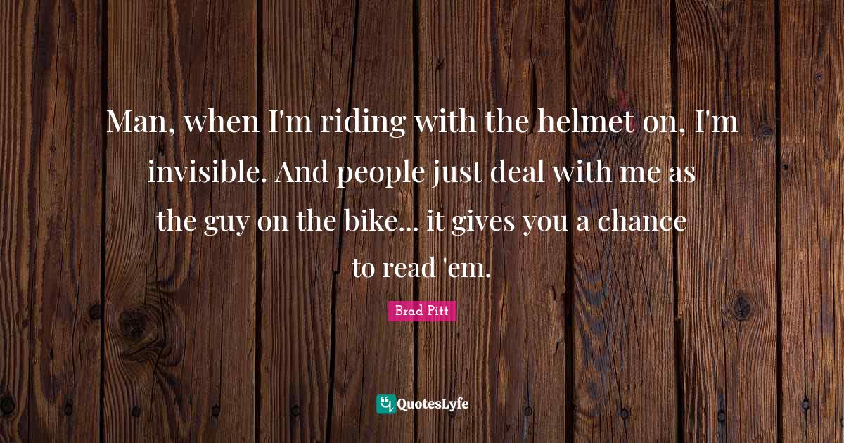Brad Pitt Quotes: Man, when I'm riding with the helmet on, I'm invisible. And people just deal with me as the guy on the bike... it gives you a chance to read 'em.