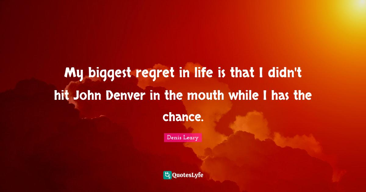 My Biggest Regret In Life Is That I Didn T Hit John Denver In The Mout Quote By Denis Leary Quoteslyfe