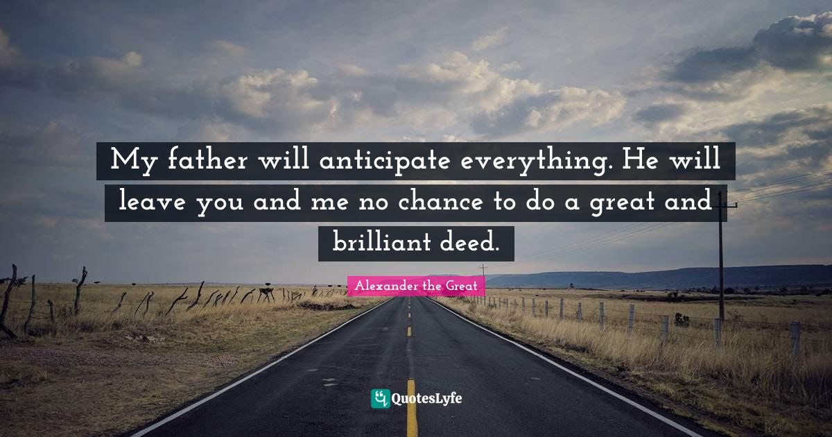 """Father Quotes: """"My father will anticipate everything. He will leave you and me no chance to do a great and brilliant deed."""""""