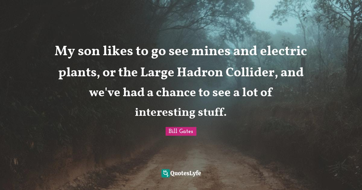 Bill Gates Quotes: My son likes to go see mines and electric plants, or the Large Hadron Collider, and we've had a chance to see a lot of interesting stuff.