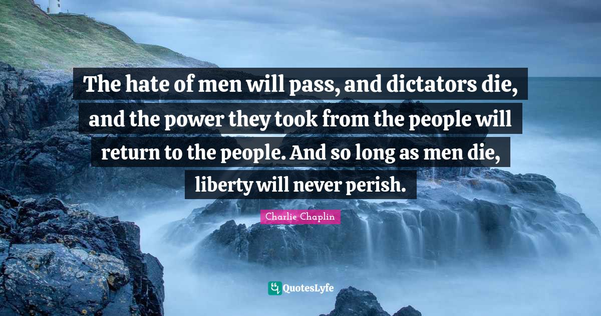 Charlie Chaplin Quotes: The hate of men will pass, and dictators die, and the power they took from the people will return to the people. And so long as men die, liberty will never perish.