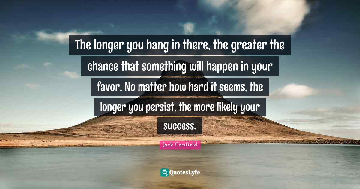 Jack Canfield Quotes: The longer you hang in there, the greater the chance that something will happen in your favor. No matter how hard it seems, the longer you persist, the more likely your success.