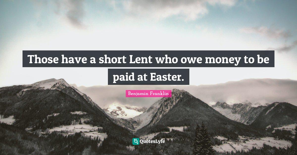 Benjamin Franklin Quotes: Those have a short Lent who owe money to be paid at Easter.