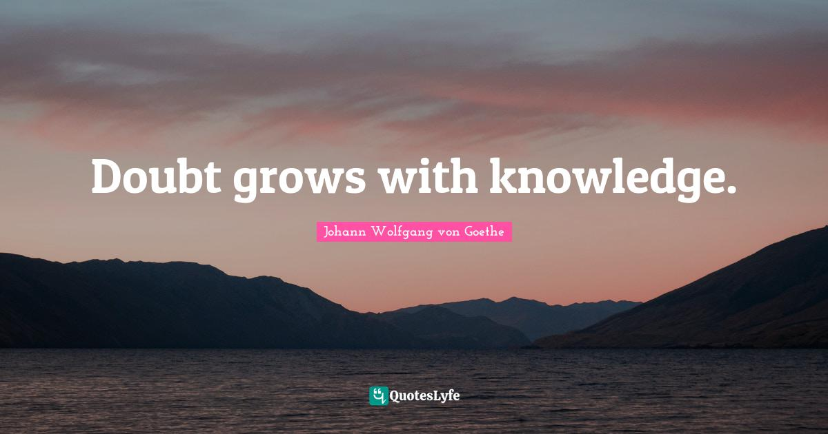 Johann Wolfgang von Goethe Quotes: Doubt grows with knowledge.