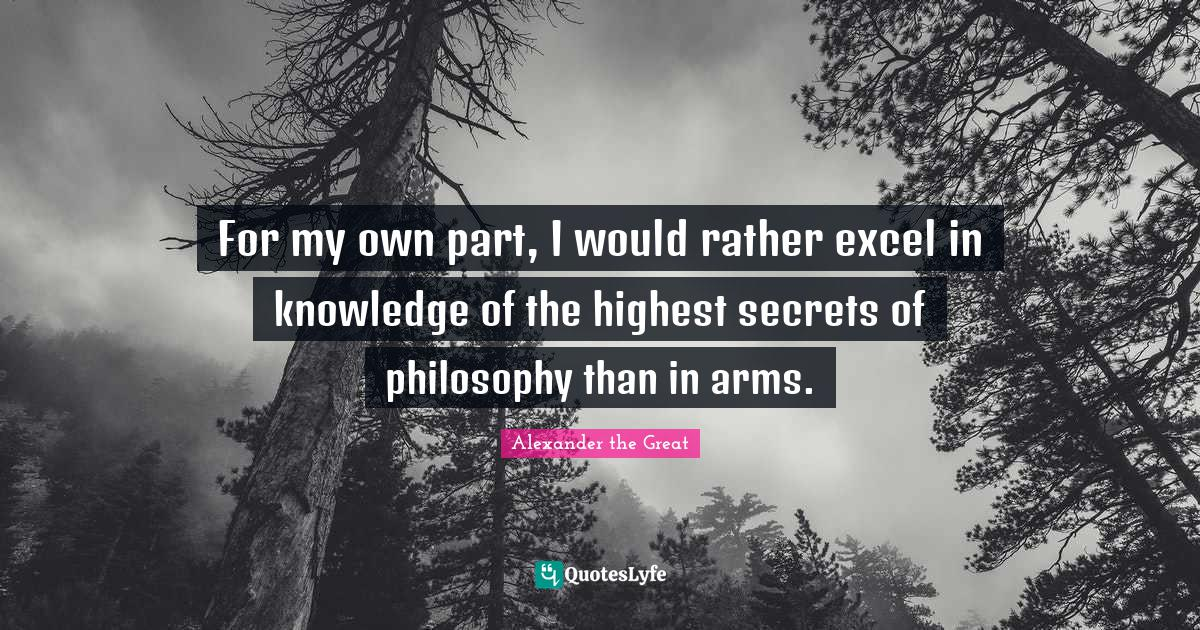 Alexander the Great Quotes: For my own part, I would rather excel in knowledge of the highest secrets of philosophy than in arms.