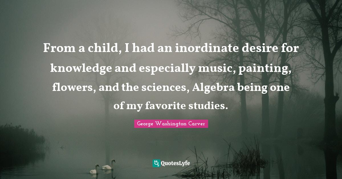 George Washington Carver Quotes: From a child, I had an inordinate desire for knowledge and especially music, painting, flowers, and the sciences, Algebra being one of my favorite studies.