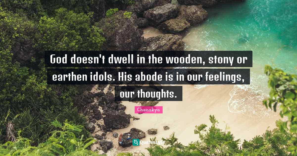 Chanakya Quotes: God doesn't dwell in the wooden, stony or earthen idols. His abode is in our feelings, our thoughts.