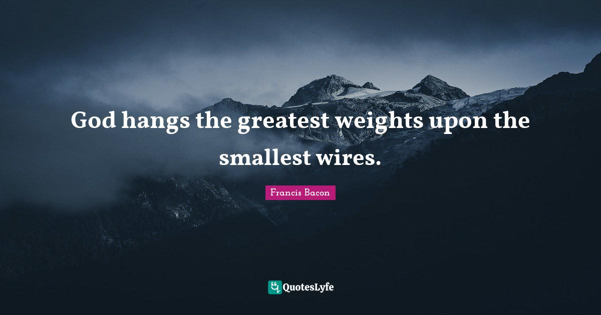 Francis Bacon Quotes: God hangs the greatest weights upon the smallest wires.