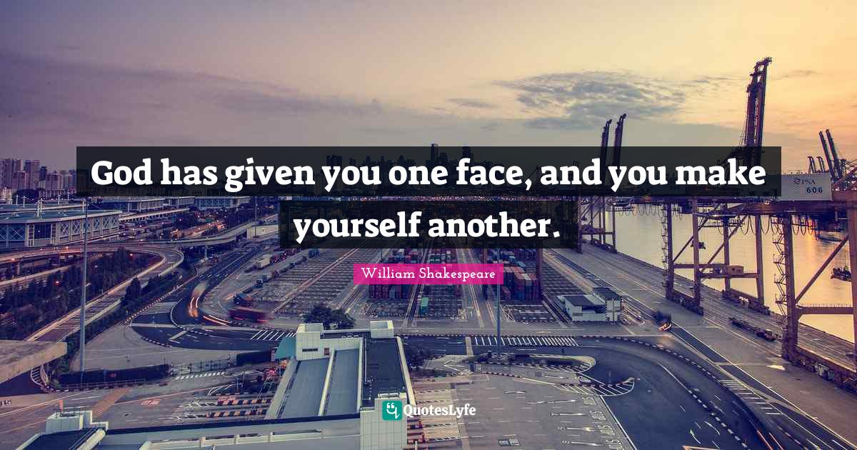 William Shakespeare Quotes: God has given you one face, and you make yourself another.