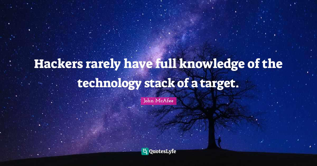 John McAfee Quotes: Hackers rarely have full knowledge of the technology stack of a target.