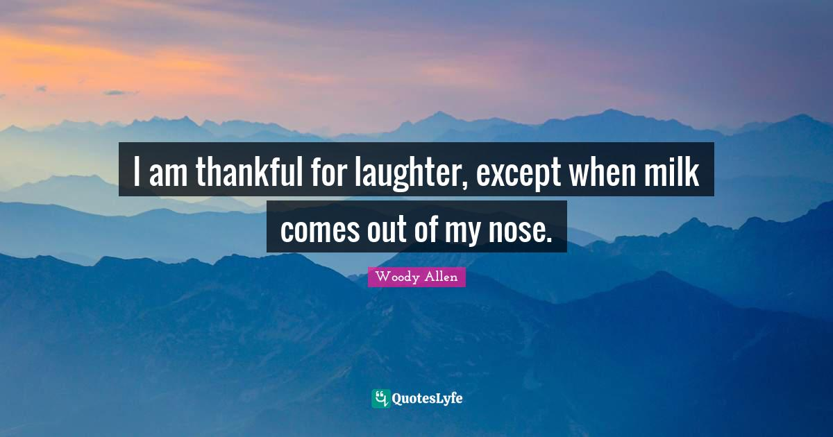 Woody Allen Quotes: I am thankful for laughter, except when milk comes out of my nose.
