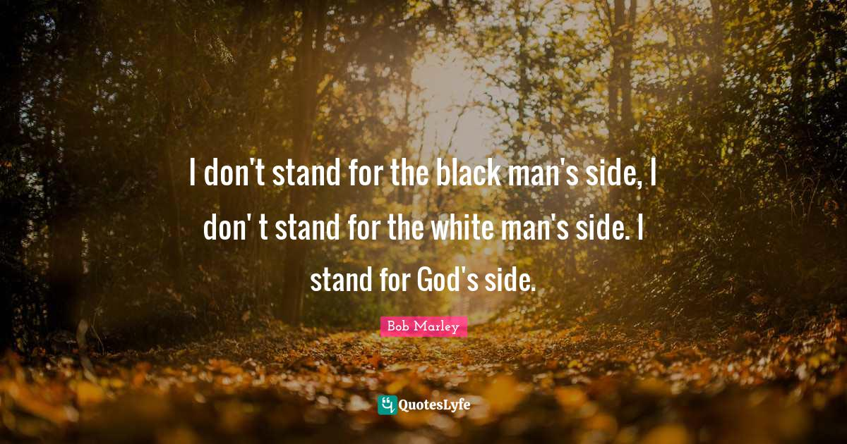 """Black Quotes: """"I don't stand for the black man's side, I don' t stand for the white man's side. I stand for God's side."""""""